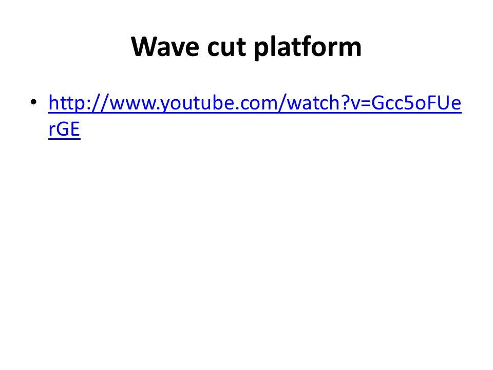 Wave cut platform http://www.youtube.com/watch?v=Gcc5oFUe rGE http://www.youtube.com/watch?v=Gcc5oFUe rGE