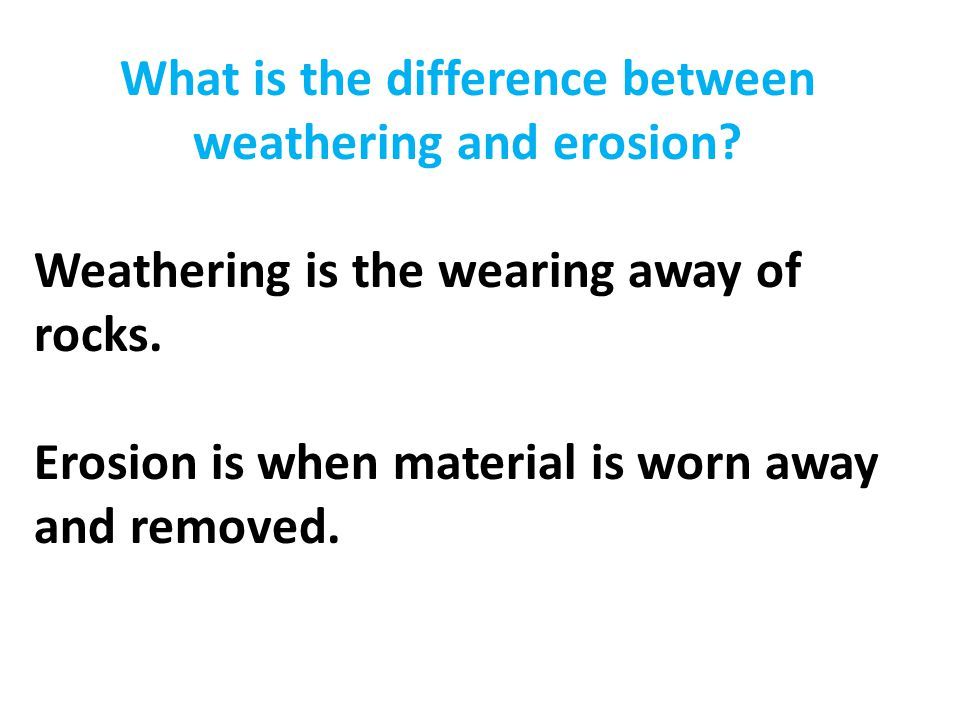 What is the difference between weathering and erosion? Weathering is the wearing away of rocks. Erosion is when material is worn away and removed.