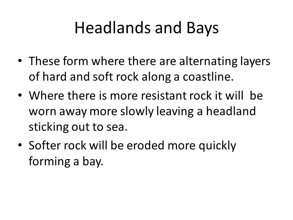 Headlands and Bays These form where there are alternating layers of hard and soft rock along a coastline. Where there is more resistant rock it will b
