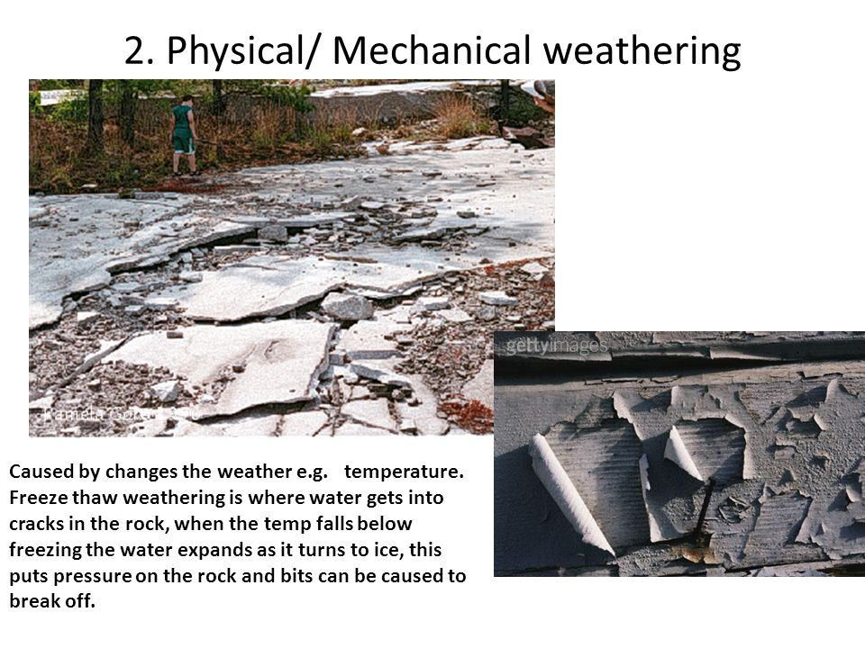2. Physical/ Mechanical weathering Caused by changes the weather e.g. temperature. Freeze thaw weathering is where water gets into cracks in the rock,