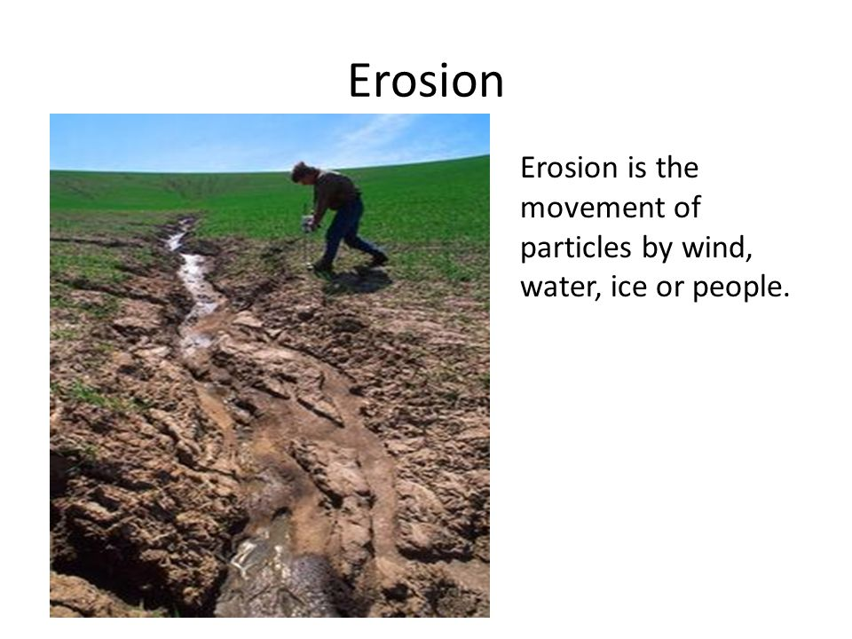 Erosion Erosion is the movement of particles by wind, water, ice or people.