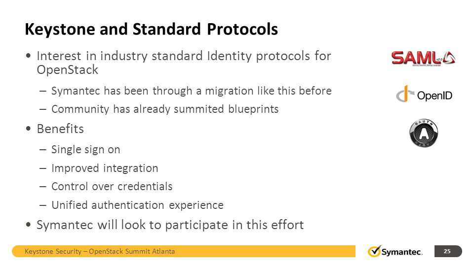 Keystone and Standard Protocols Interest in industry standard Identity protocols for OpenStack – Symantec has been through a migration like this befor