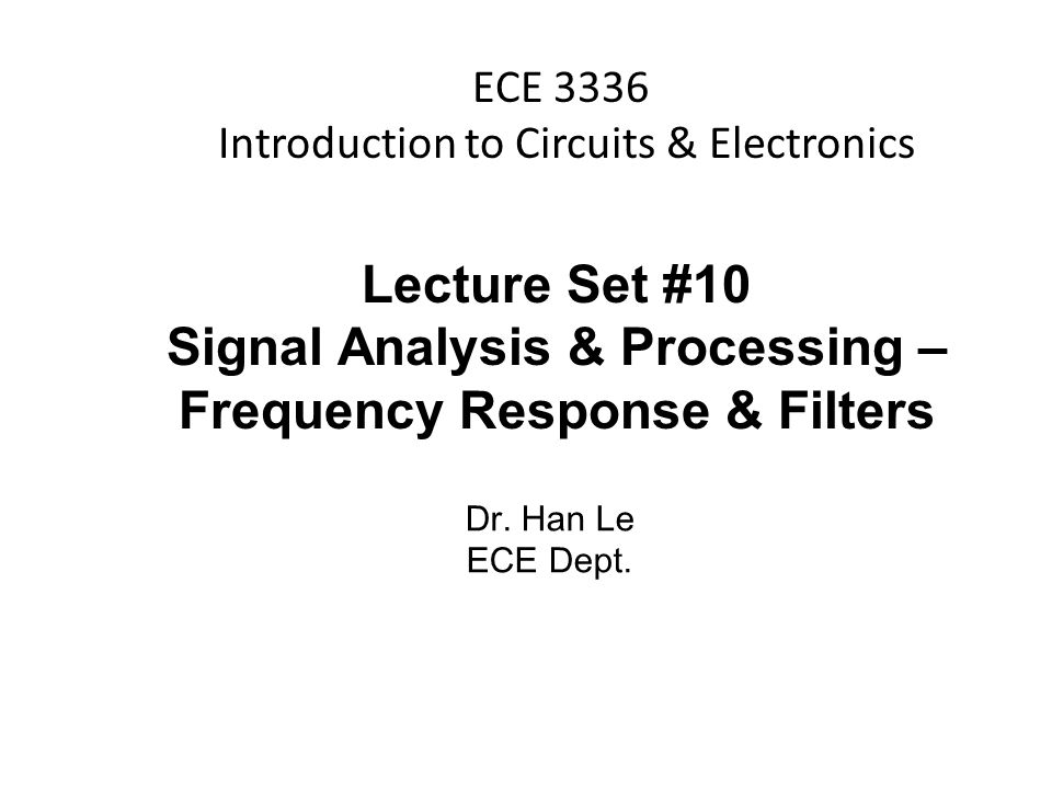Han Q Le© ECE 3336 Introduction to Circuits & Electronics Lecture Set #10 Signal Analysis & Processing – Frequency Response & Filters Dr.