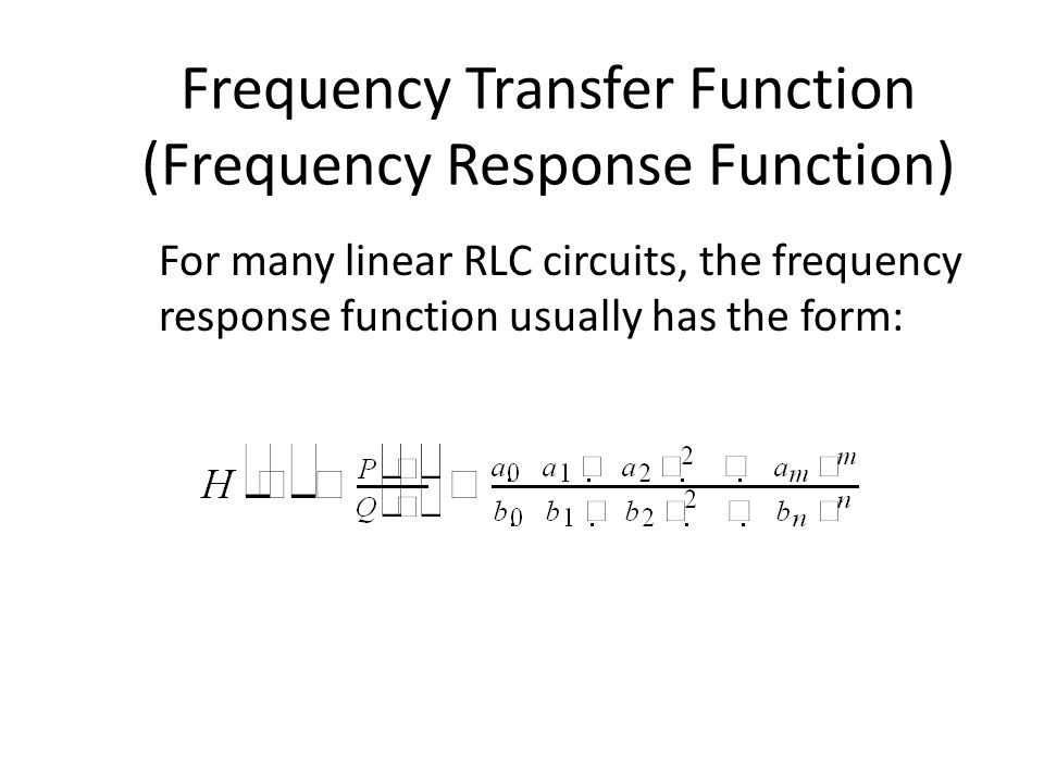 Han Q Le© Frequency Transfer Function (Frequency Response Function) For many linear RLC circuits, the frequency response function usually has the form: