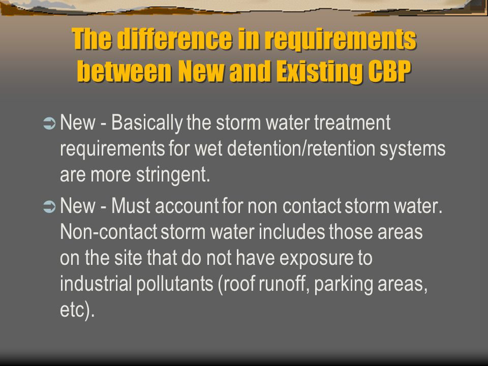 The difference in requirements between New and Existing CBP  New - Basically the storm water treatment requirements for wet detention/retention syste