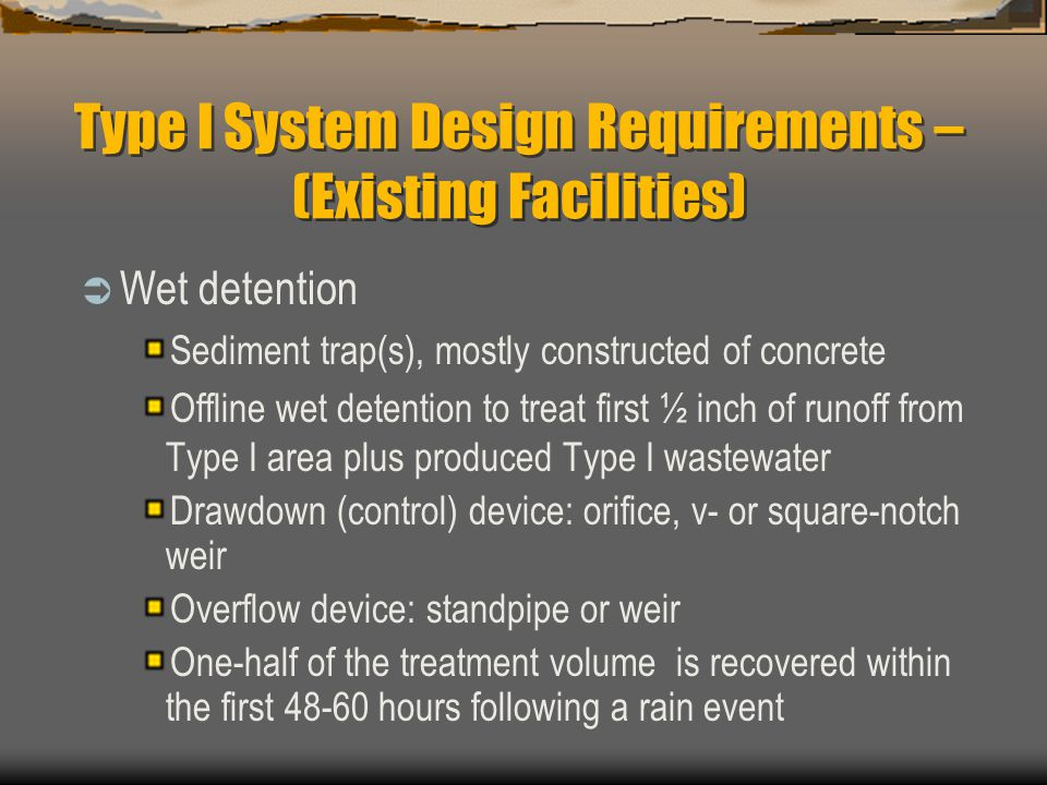 Type I System Design Requirements – (Existing Facilities)  Wet detention Sediment trap(s), mostly constructed of concrete Offline wet detention to tr