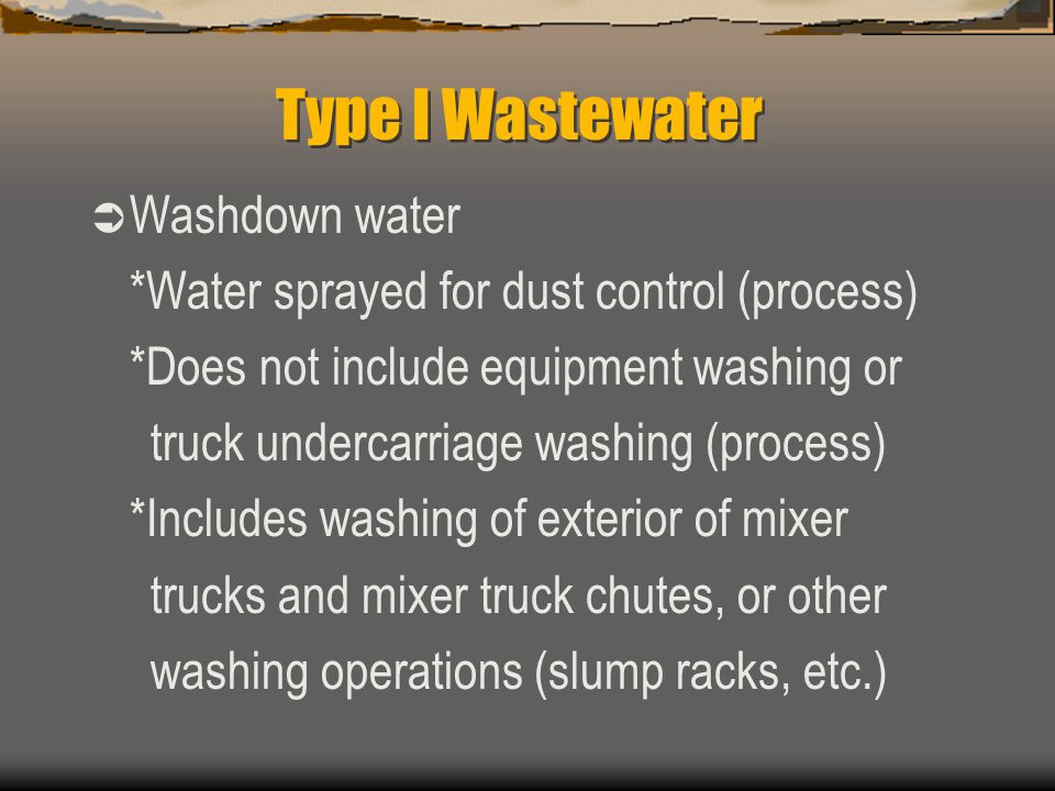 Type I Wastewater  Washdown water *Water sprayed for dust control (process) *Does not include equipment washing or truck undercarriage washing (proce