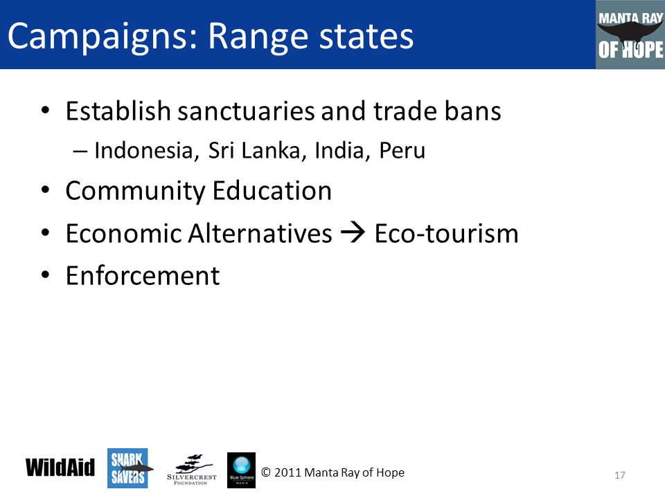 Campaigns: Range states Establish sanctuaries and trade bans – Indonesia, Sri Lanka, India, Peru Community Education Economic Alternatives  Eco-tourism Enforcement 17 © 2011 Manta Ray of Hope