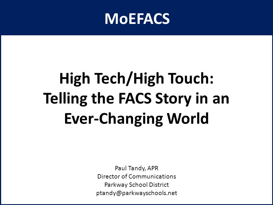 High Tech/High Touch: Telling the FACS Story in an Ever-Changing World Paul Tandy, APR Director of Communications Parkway School District ptandy@parkwayschools.net 1 MoEFACS