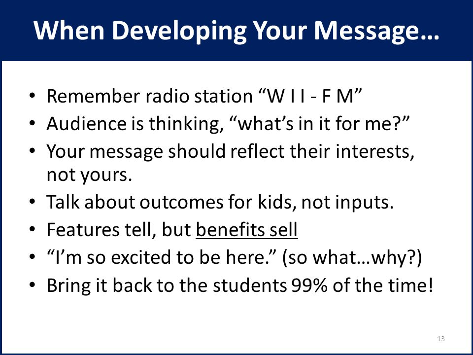 When Developing Your Message… Remember radio station W I I - F M Audience is thinking, what's in it for me? Your message should reflect their interests, not yours.