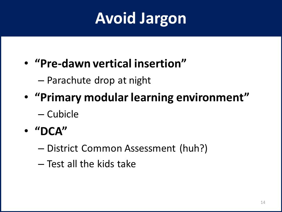 Avoid Jargon Pre-dawn vertical insertion – Parachute drop at night Primary modular learning environment – Cubicle DCA – District Common Assessment (huh?) – Test all the kids take 14