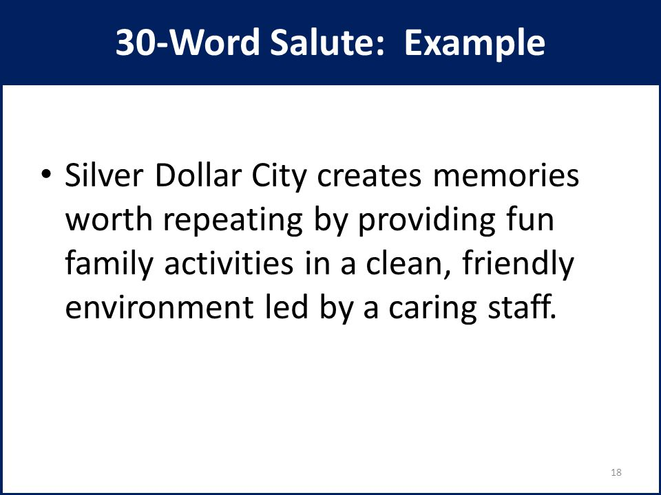 30-Word Salute: Example Silver Dollar City creates memories worth repeating by providing fun family activities in a clean, friendly environment led by a caring staff.