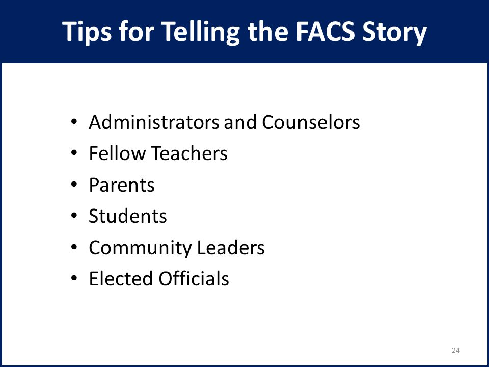 Tips for Telling the FACS Story Administrators and Counselors Fellow Teachers Parents Students Community Leaders Elected Officials 24