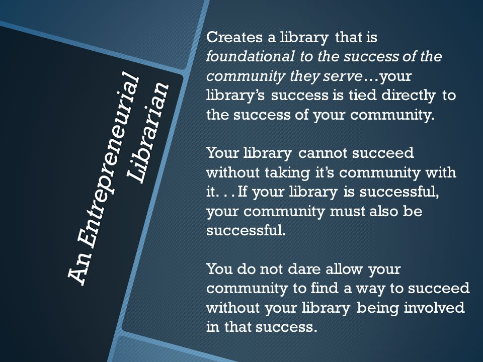 An Entrepreneurial Librarian Creates a library that is foundational to the success of the community they serve…your library's success is tied directly to the success of your community.