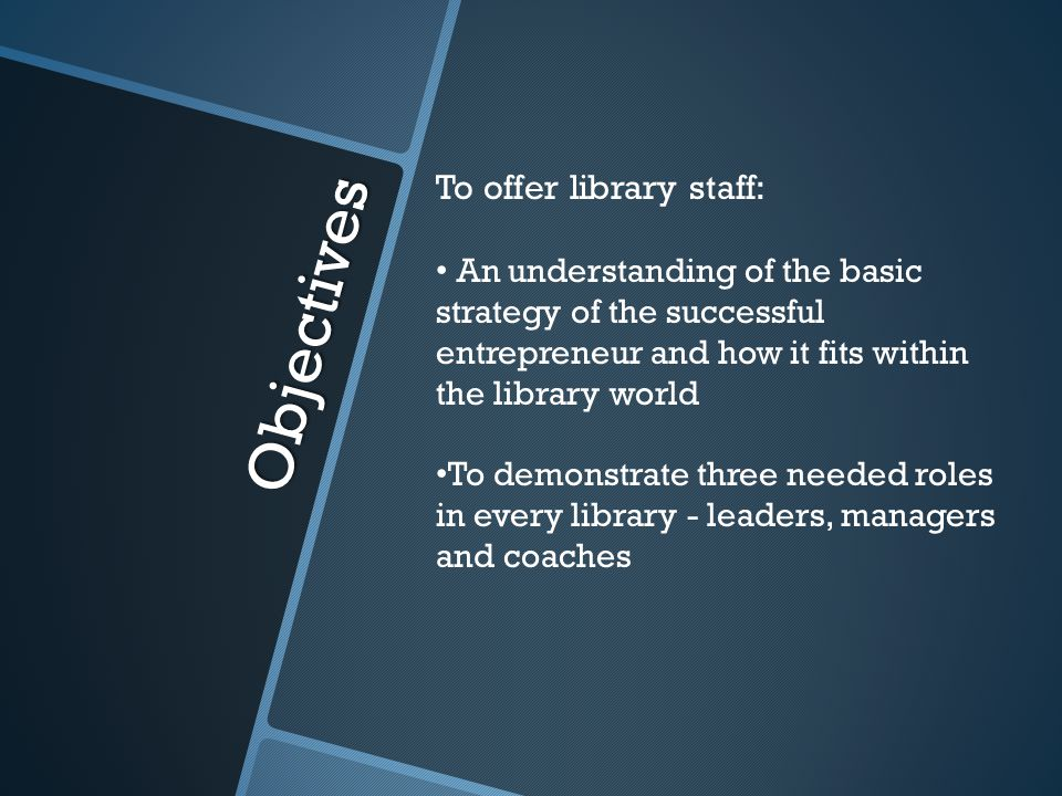 Objectives To offer library staff: An understanding of the basic strategy of the successful entrepreneur and how it fits within the library world To demonstrate three needed roles in every library - leaders, managers and coaches