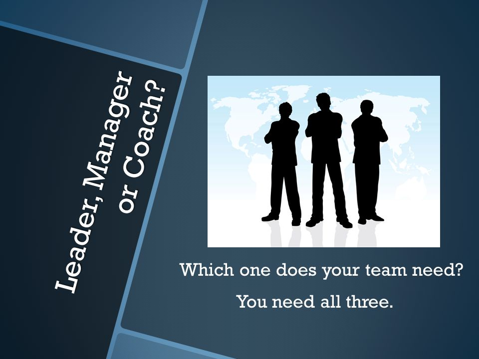 Leader, Manager or Coach Which one does your team need You need all three.