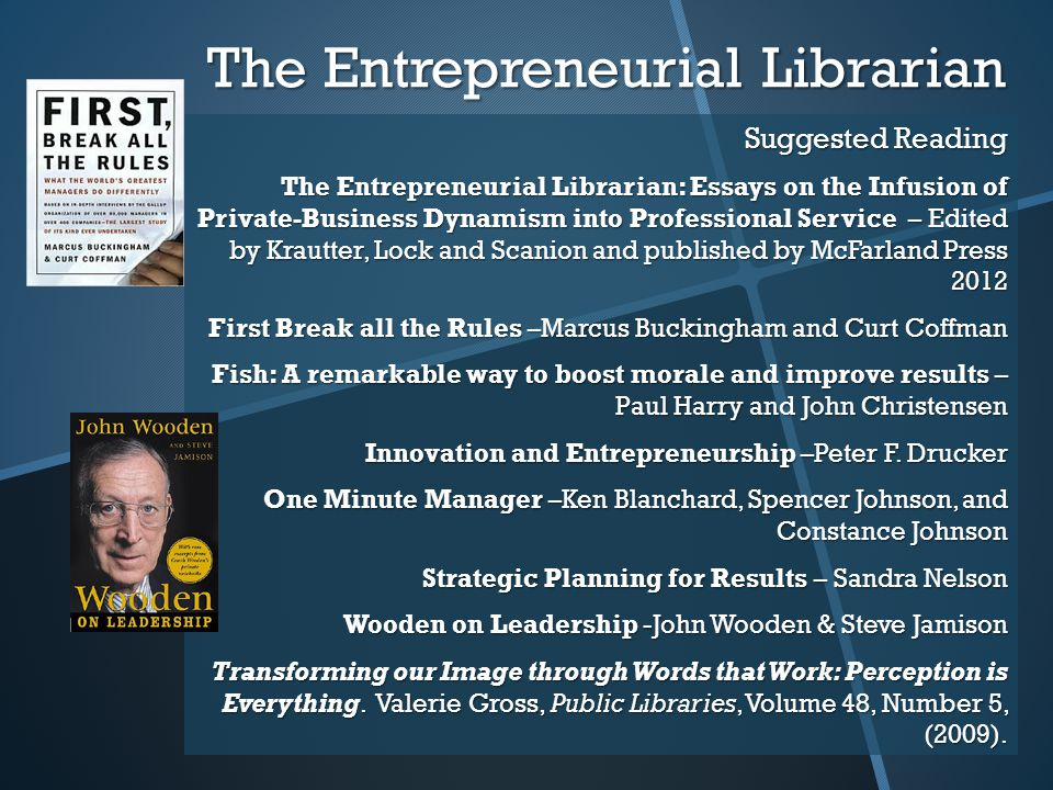 The Entrepreneurial Librarian Suggested Reading The Entrepreneurial Librarian: Essays on the Infusion of Private-Business Dynamism into Professional Service – Edited by Krautter, Lock and Scanion and published by McFarland Press 2012 First Break all the Rules –Marcus Buckingham and Curt Coffman Fish: A remarkable way to boost morale and improve results – Paul Harry and John Christensen Innovation and Entrepreneurship –Peter F.