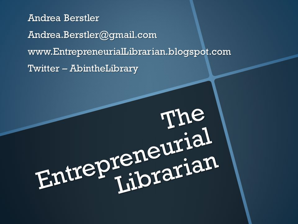 The Entrepreneurial Librarian Andrea Berstler Andrea.Berstler@gmail.comwww.EntrepreneurialLibrarian.blogspot.com Twitter – AbintheLibrary