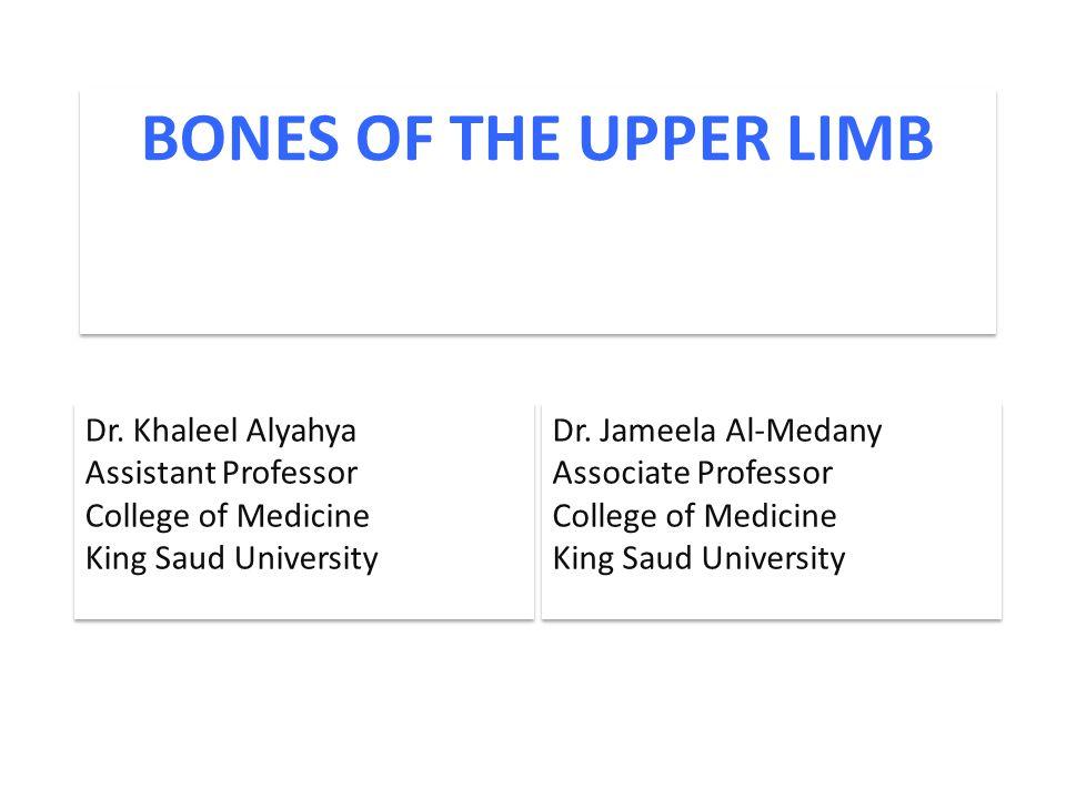 BONES OF THE UPPER LIMB Dr. Jameela Al-Medany Associate Professor College of Medicine King Saud University Dr. Jameela Al-Medany Associate Professor C