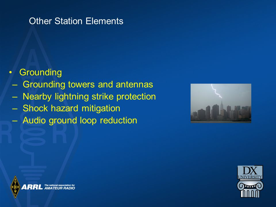 Grounding –Grounding towers and antennas –Nearby lightning strike protection –Shock hazard mitigation –Audio ground loop reduction Other Station Elements
