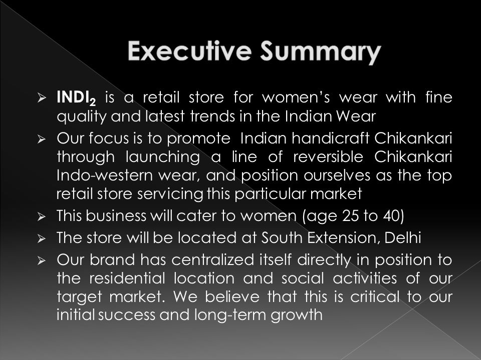  INDI 2 is a retail store for women's wear with fine quality and latest trends in the Indian Wear  Our focus is to promote Indian handicraft Chikankari through launching a line of reversible Chikankari Indo-western wear, and position ourselves as the top retail store servicing this particular market  This business will cater to women (age 25 to 40)  The store will be located at South Extension, Delhi  Our brand has centralized itself directly in position to the residential location and social activities of our target market.