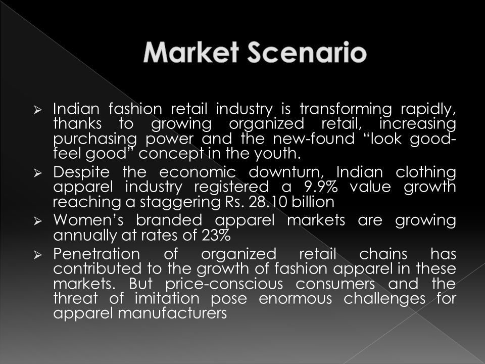  Indian fashion retail industry is transforming rapidly, thanks to growing organized retail, increasing purchasing power and the new-found look good- feel good concept in the youth.