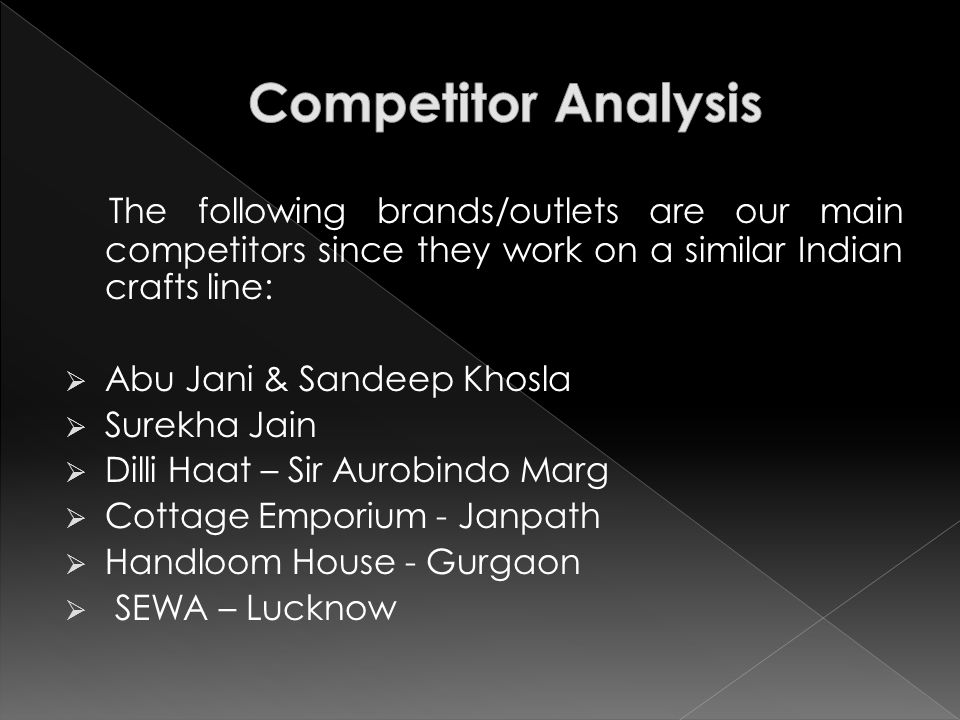 The following brands/outlets are our main competitors since they work on a similar Indian crafts line:  Abu Jani & Sandeep Khosla  Surekha Jain  Dilli Haat – Sir Aurobindo Marg  Cottage Emporium - Janpath  Handloom House - Gurgaon  SEWA – Lucknow