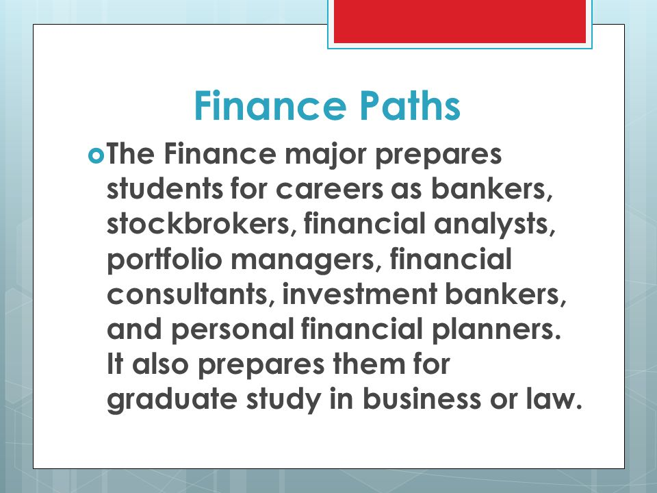 Finance Paths  The Finance major prepares students for careers as bankers, stockbrokers, financial analysts, portfolio managers, financial consultants, investment bankers, and personal financial planners.