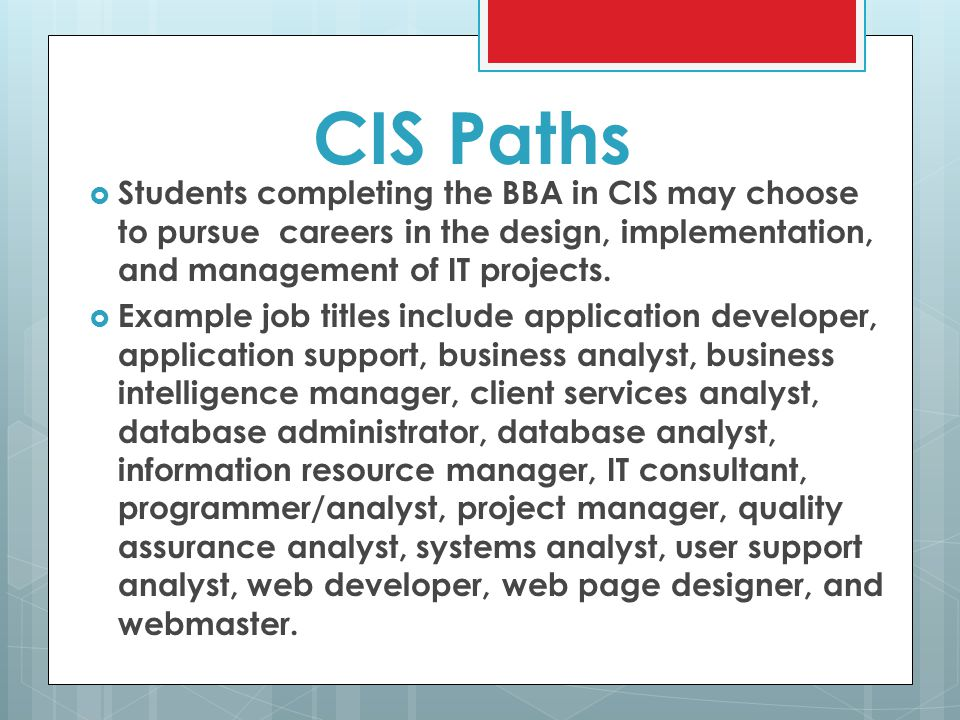 CIS Paths  Students completing the BBA in CIS may choose to pursue careers in the design, implementation, and management of IT projects.