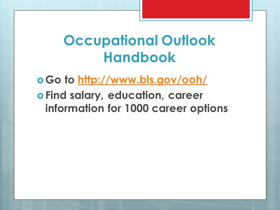 Occupational Outlook Handbook  Go to http://www.bls.gov/ooh/http://www.bls.gov/ooh/  Find salary, education, career information for 1000 career options