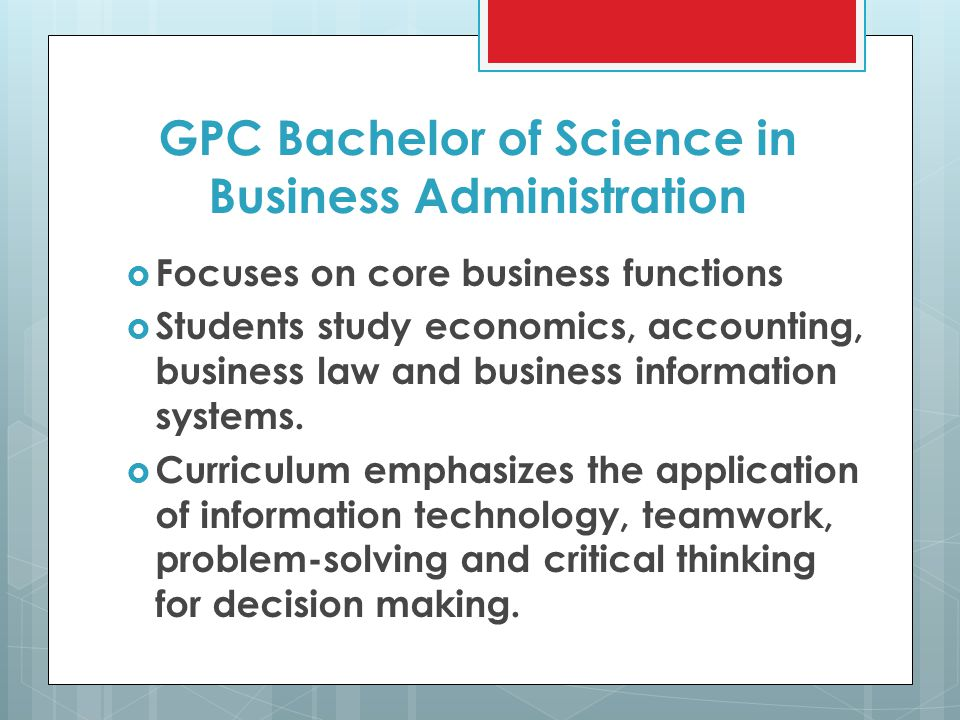 GPC Bachelor of Science in Business Administration  Focuses on core business functions  Students study economics, accounting, business law and business information systems.