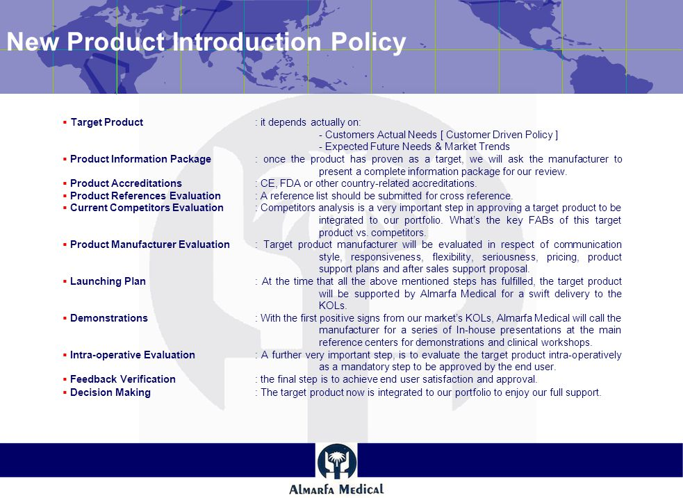 New Product Introduction Policy  Target Product: it depends actually on: - Customers Actual Needs [ Customer Driven Policy ] - Expected Future Needs & Market Trends  Product Information Package: once the product has proven as a target, we will ask the manufacturer to present a complete information package for our review.