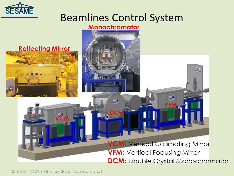 SESAME-TAC2013-Ibrahim Saleh-Abdallah Ismail1 Beamlines Control System Monochromator Reflecting Mirror VCM: Vertical Collimating Mirror VFM: Vertical Focusing Mirror DCM : Double Crystal Monochromator DCM VCM VFM