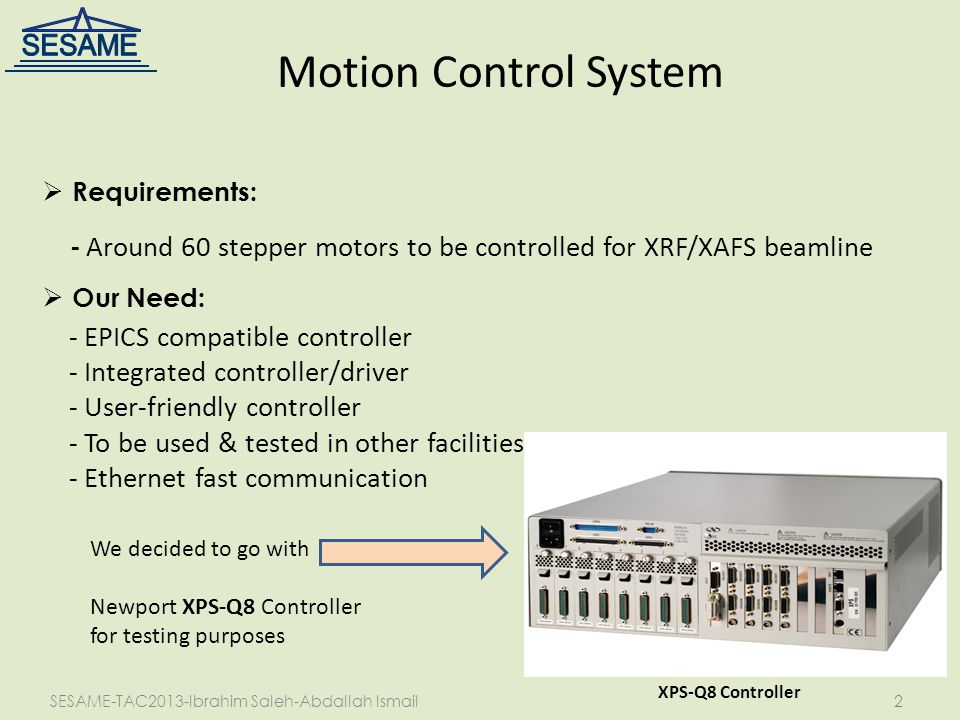 SESAME-TAC2013-Ibrahim Saleh-Abdallah Ismail2 Motion Control System XPS-Q8 Controller  Requirements: - Around 60 stepper motors to be controlled for XRF/XAFS beamline  Our Need: - EPICS compatible controller - Integrated controller/driver - User-friendly controller - To be used & tested in other facilities - Ethernet fast communication We decided to go with Newport XPS-Q8 Controller for testing purposes