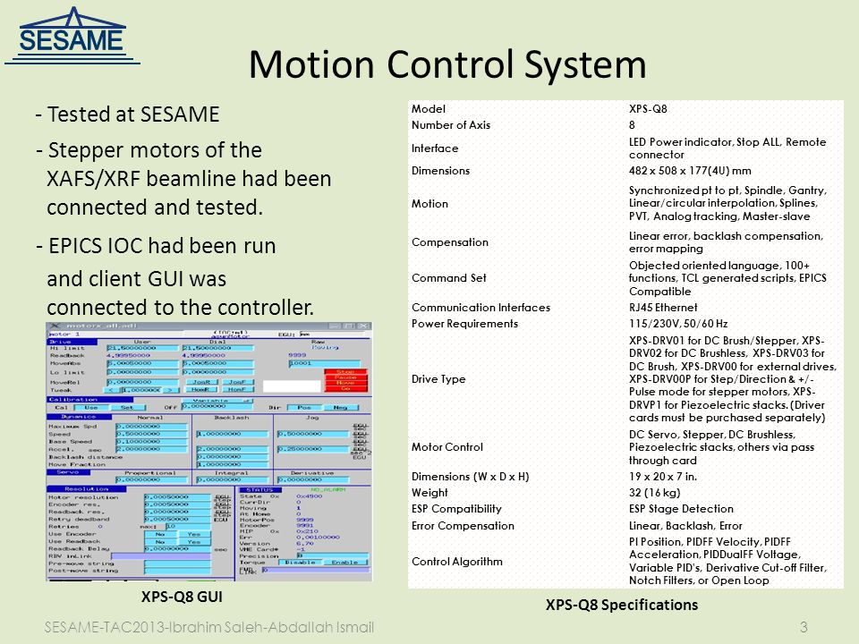 SESAME-TAC2013-Ibrahim Saleh-Abdallah Ismail3 Motion Control System ModelXPS-Q8 Number of Axis8 Interface LED Power indicator, Stop ALL, Remote connector Dimensions482 x 508 x 177(4U) mm Motion Synchronized pt to pt, Spindle, Gantry, Linear/circular interpolation, Splines, PVT, Analog tracking, Master-slave Compensation Linear error, backlash compensation, error mapping Command Set Objected oriented language, 100+ functions, TCL generated scripts, EPICS Compatible Communication InterfacesRJ45 Ethernet Power Requirements115/230V, 50/60 Hz Drive Type XPS-DRV01 for DC Brush/Stepper, XPS- DRV02 for DC Brushless, XPS-DRV03 for DC Brush, XPS-DRV00 for external drives, XPS-DRV00P for Step/Direction & +/- Pulse mode for stepper motors, XPS- DRVP1 for Piezoelectric stacks.