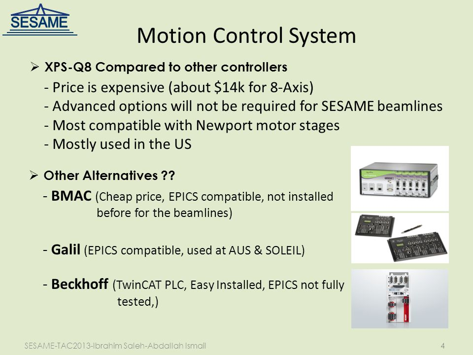 SESAME-TAC2013-Ibrahim Saleh-Abdallah Ismail4 Motion Control System  XPS-Q8 Compared to other controllers - Price is expensive (about $14k for 8-Axis) - Advanced options will not be required for SESAME beamlines - Most compatible with Newport motor stages - Mostly used in the US  Other Alternatives .