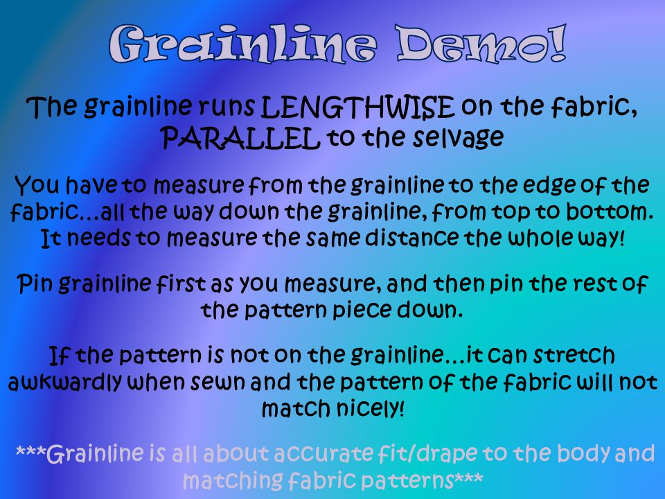 The grainline runs LENGTHWISE on the fabric, PARALLEL to the selvage You have to measure from the grainline to the edge of the fabric…all the way down the grainline, from top to bottom.