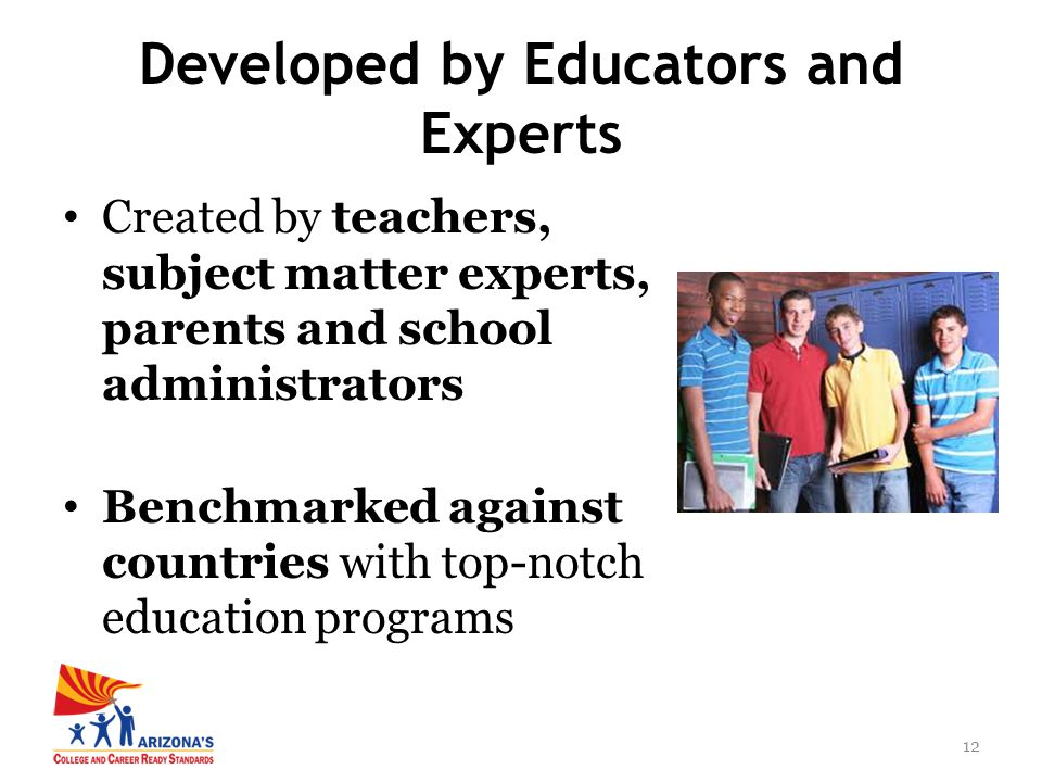12 Created by teachers, subject matter experts, parents and school administrators Benchmarked against countries with top-notch education programs Developed by Educators and Experts