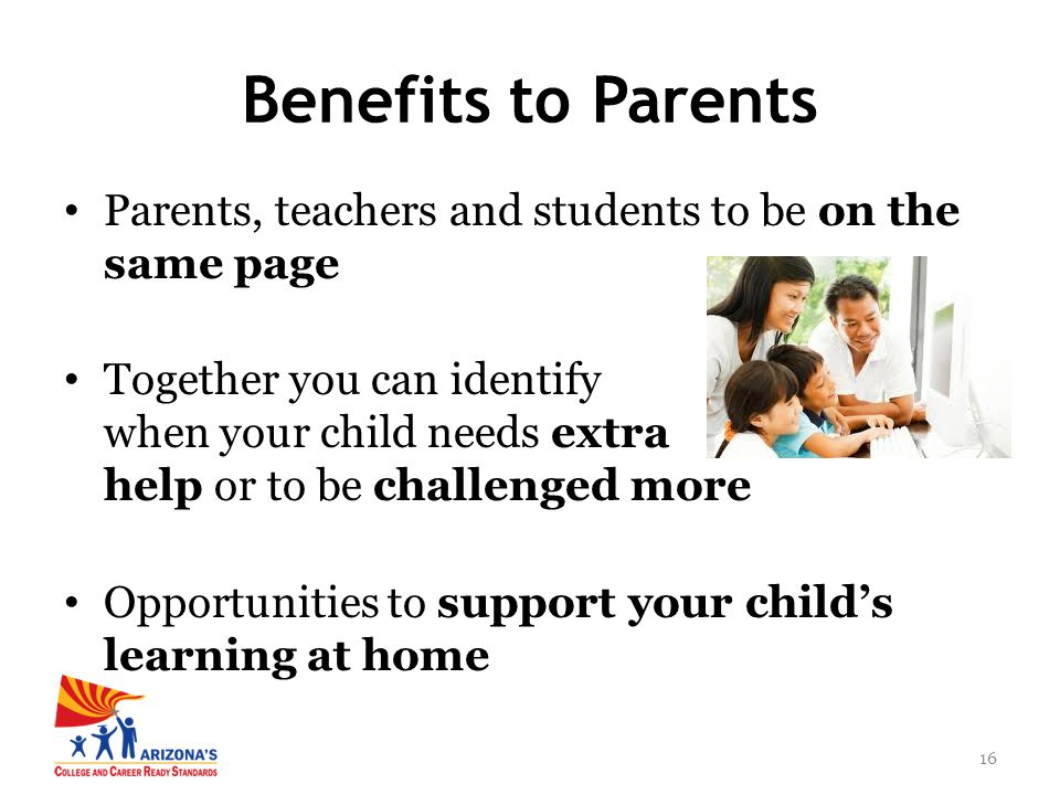 16 Parents, teachers and students to be on the same page Together you can identify when your child needs extra help or to be challenged more Opportuni