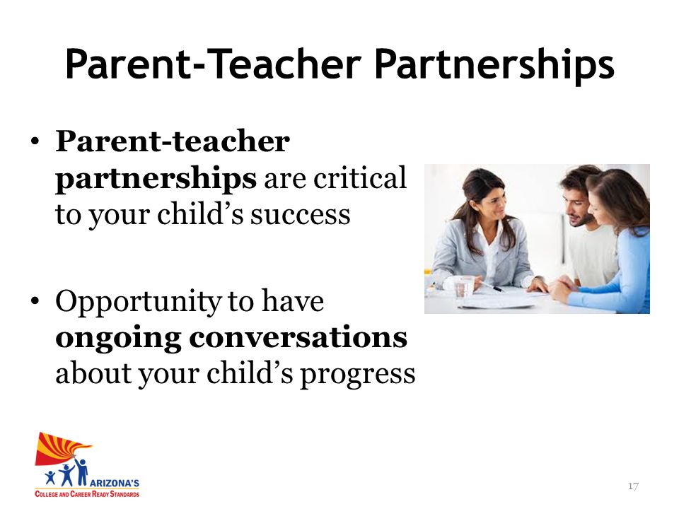 17 Parent-teacher partnerships are critical to your child's success Opportunity to have ongoing conversations about your child's progress Parent-Teacher Partnerships