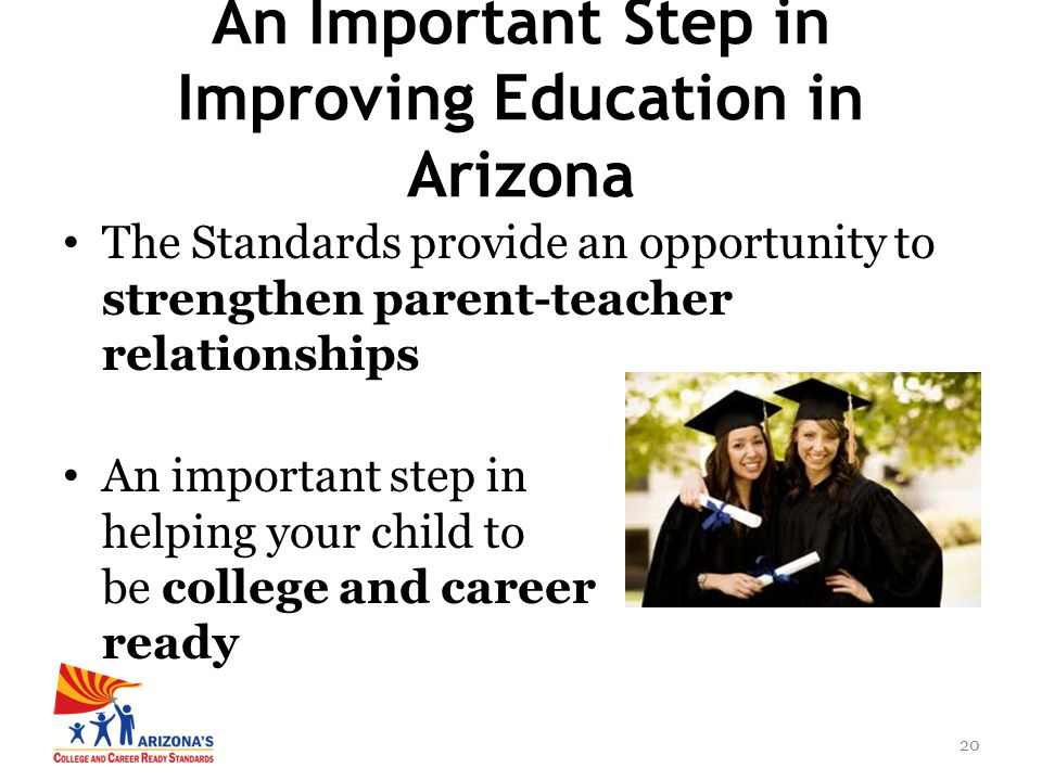 20 The Standards provide an opportunity to strengthen parent-teacher relationships An important step in helping your child to be college and career ready An Important Step in Improving Education in Arizona