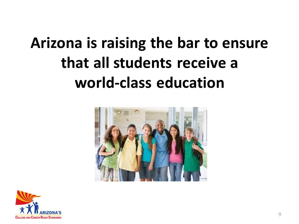 9 Arizona is raising the bar to ensure that all students receive a world-class education