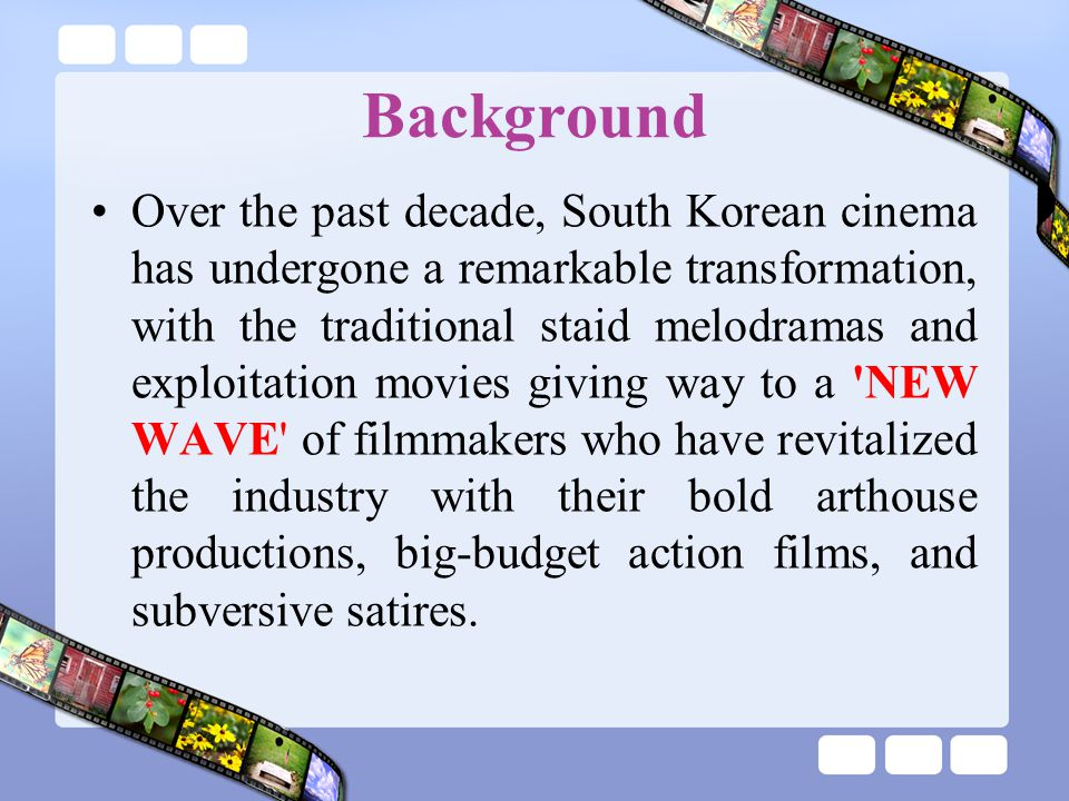 Background Over the past decade, South Korean cinema has undergone a remarkable transformation, with the traditional staid melodramas and exploitation movies giving way to a NEW WAVE of filmmakers who have revitalized the industry with their bold arthouse productions, big-budget action films, and subversive satires.