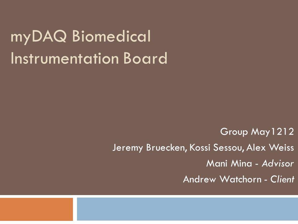 myDAQ Biomedical Instrumentation Board Group May1212 Jeremy Bruecken, Kossi Sessou, Alex Weiss Mani Mina - Advisor Andrew Watchorn - Client