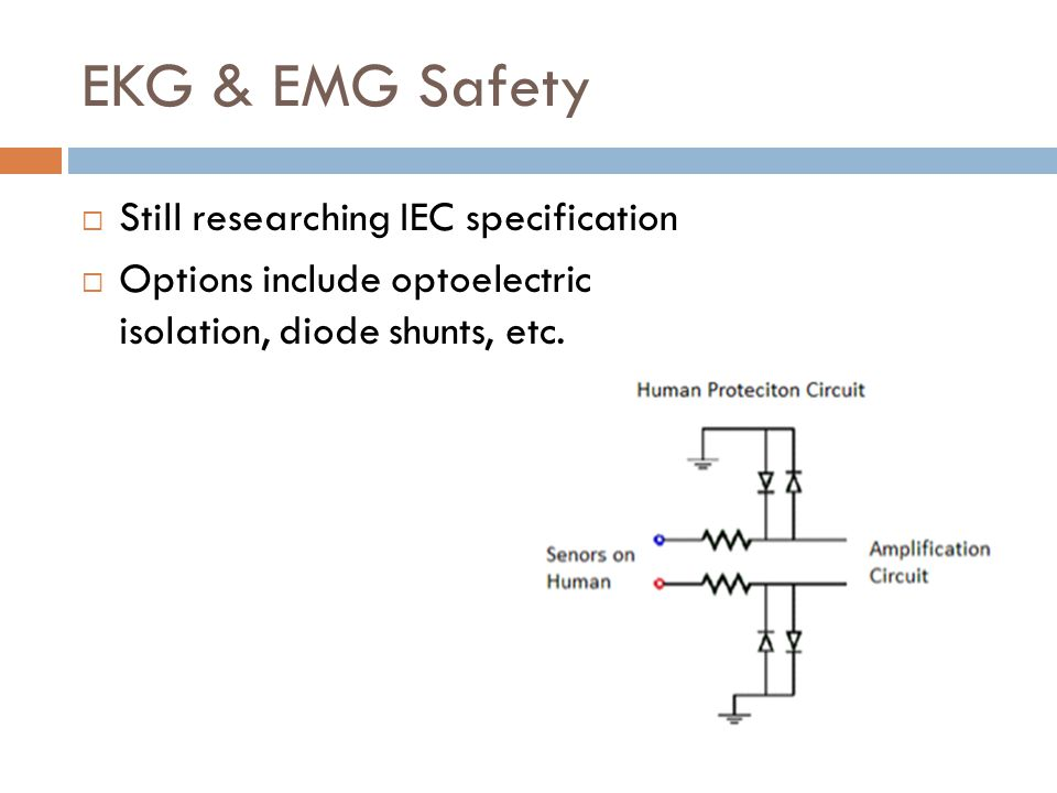 EKG & EMG Safety  Still researching IEC specification  Options include optoelectric isolation, diode shunts, etc.