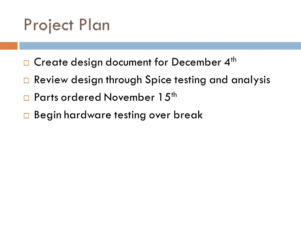 Project Plan  Create design document for December 4 th  Review design through Spice testing and analysis  Parts ordered November 15 th  Begin hard