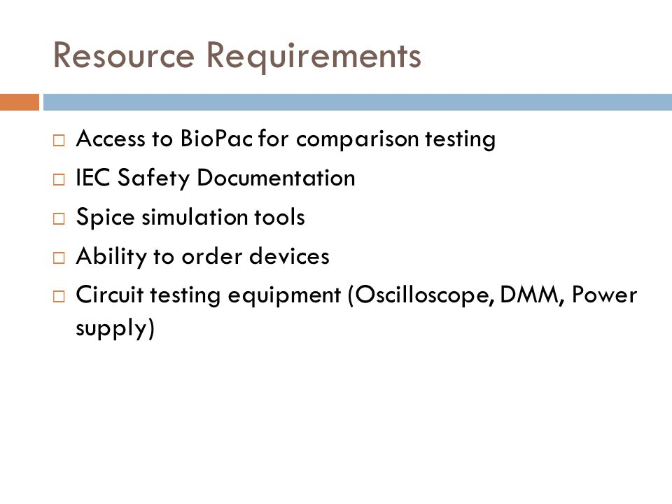 Resource Requirements  Access to BioPac for comparison testing  IEC Safety Documentation  Spice simulation tools  Ability to order devices  Circu