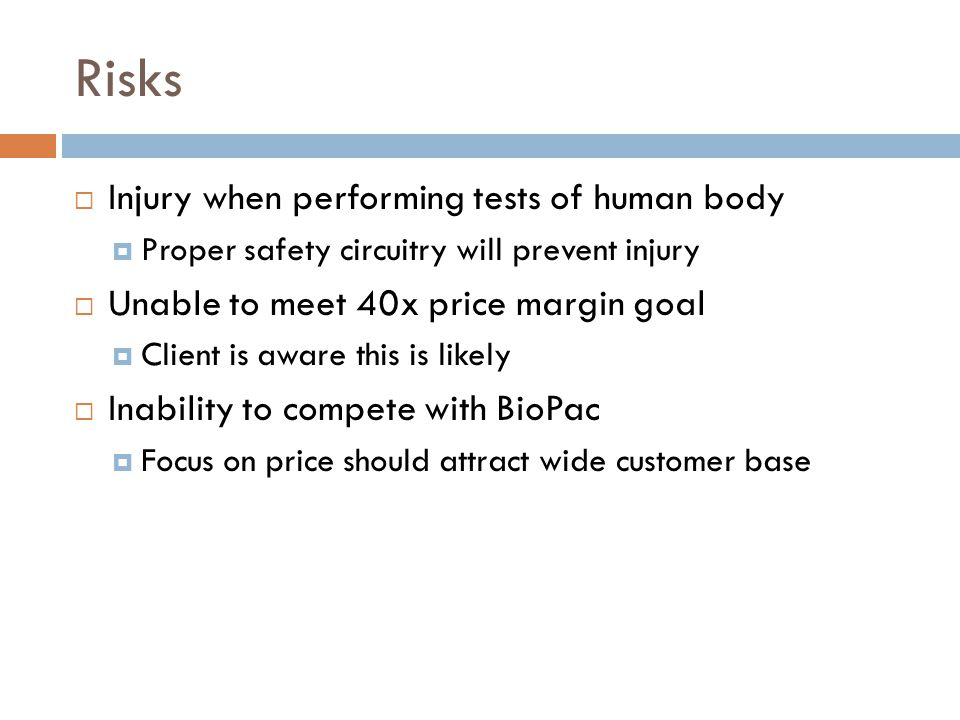 Risks  Injury when performing tests of human body  Proper safety circuitry will prevent injury  Unable to meet 40x price margin goal  Client is aw