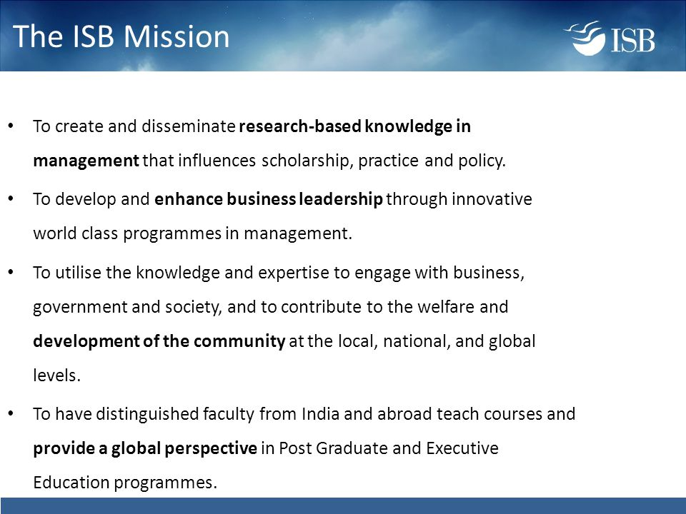 The ISB Mission To create and disseminate research-based knowledge in management that influences scholarship, practice and policy.