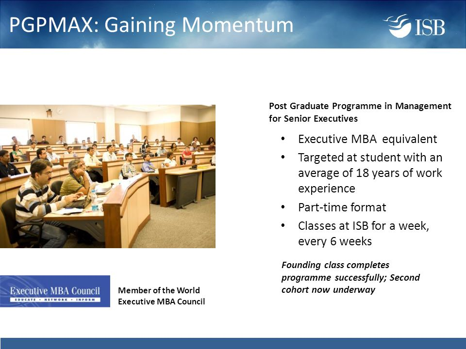 PGPMAX: Gaining Momentum Executive MBA equivalent Targeted at student with an average of 18 years of work experience Part-time format Classes at ISB for a week, every 6 weeks Member of the World Executive MBA Council Post Graduate Programme in Management for Senior Executives Founding class completes programme successfully; Second cohort now underway